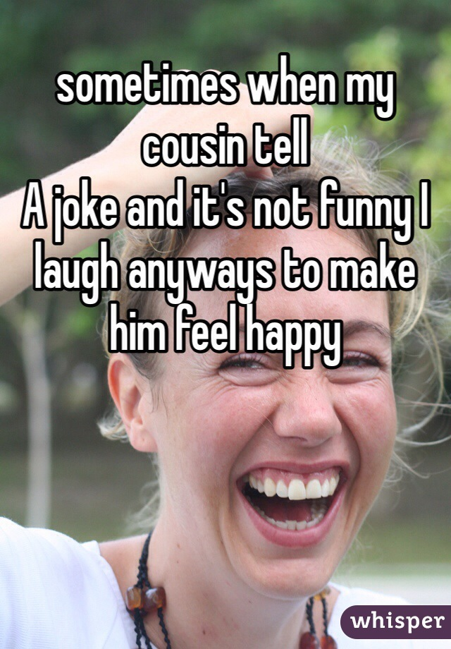 sometimes when my cousin tell A joke and it's not funny I laugh anyways to make him feel happy