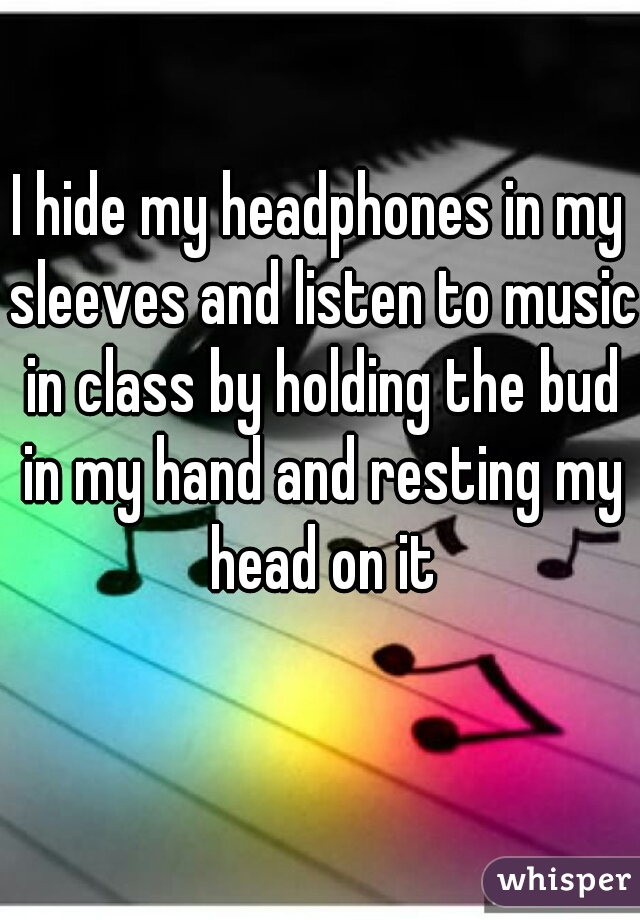 I hide my headphones in my sleeves and listen to music in class by holding the bud in my hand and resting my head on it