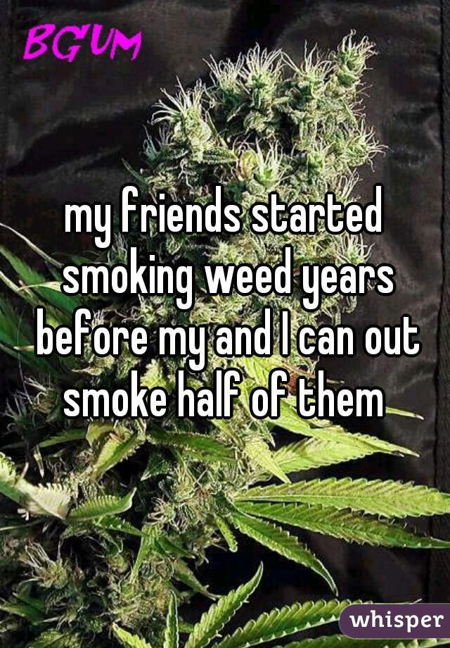 my friends started smoking weed years before my and I can out smoke half of them