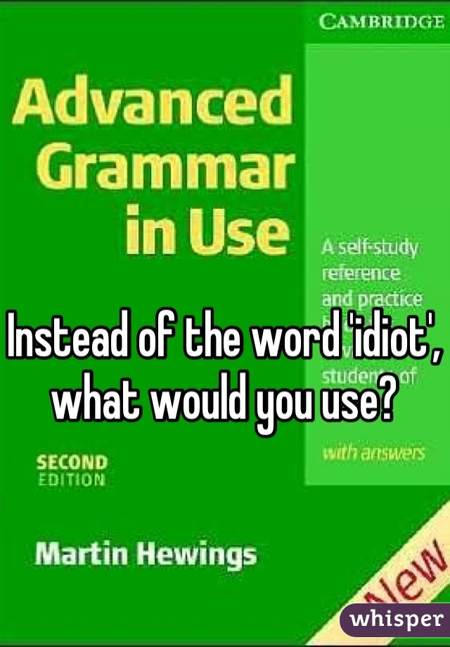 Instead of the word 'idiot', what would you use?