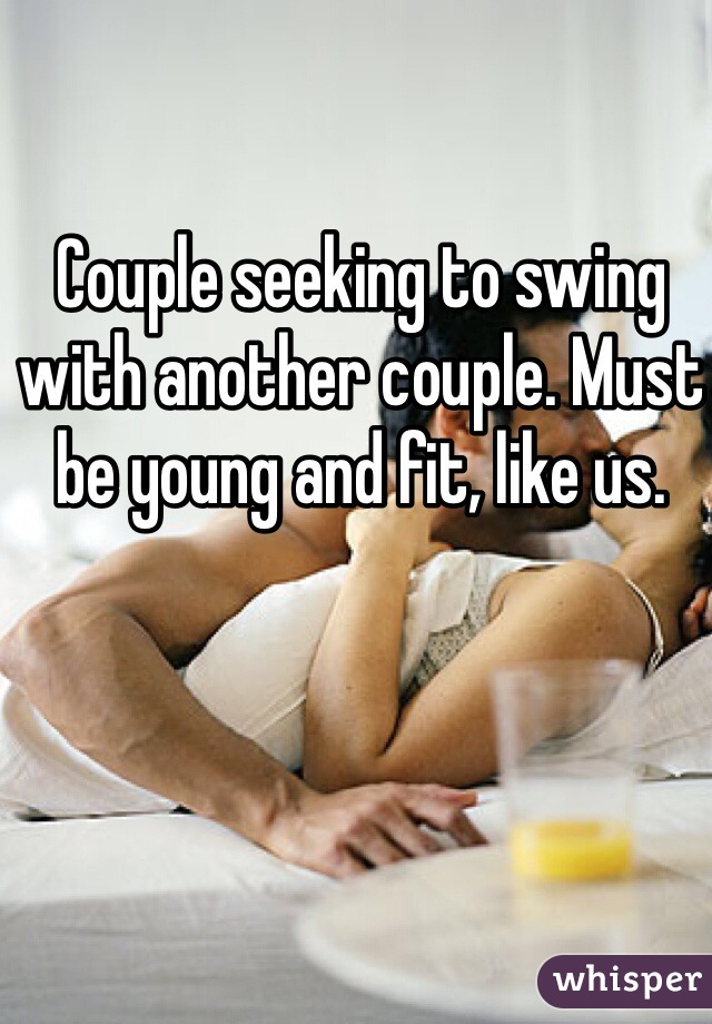 Couple seeking to swing with another couple. Must be young and fit, like us.
