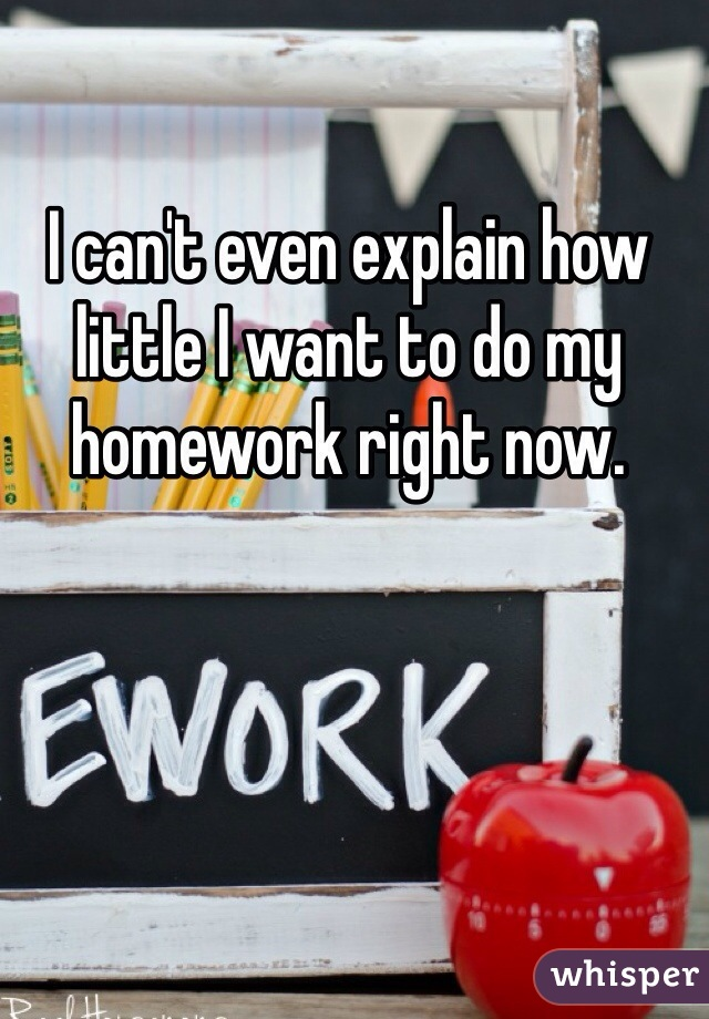 I can't even explain how little I want to do my homework right now.