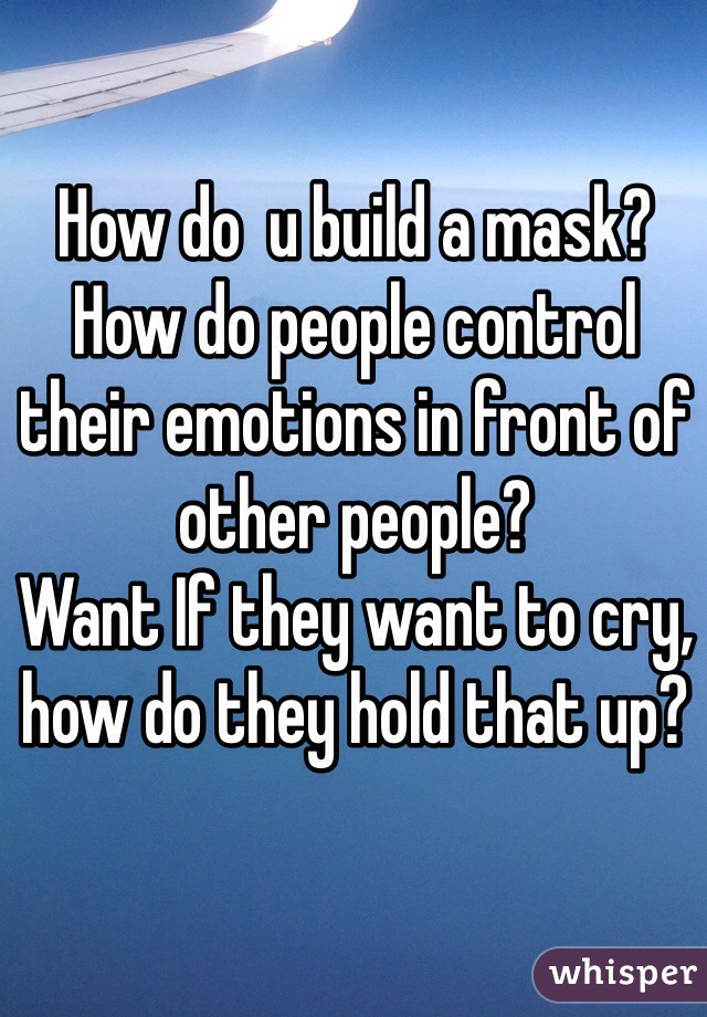 How do  u build a mask? How do people control their emotions in front of other people? Want If they want to cry, how do they hold that up?