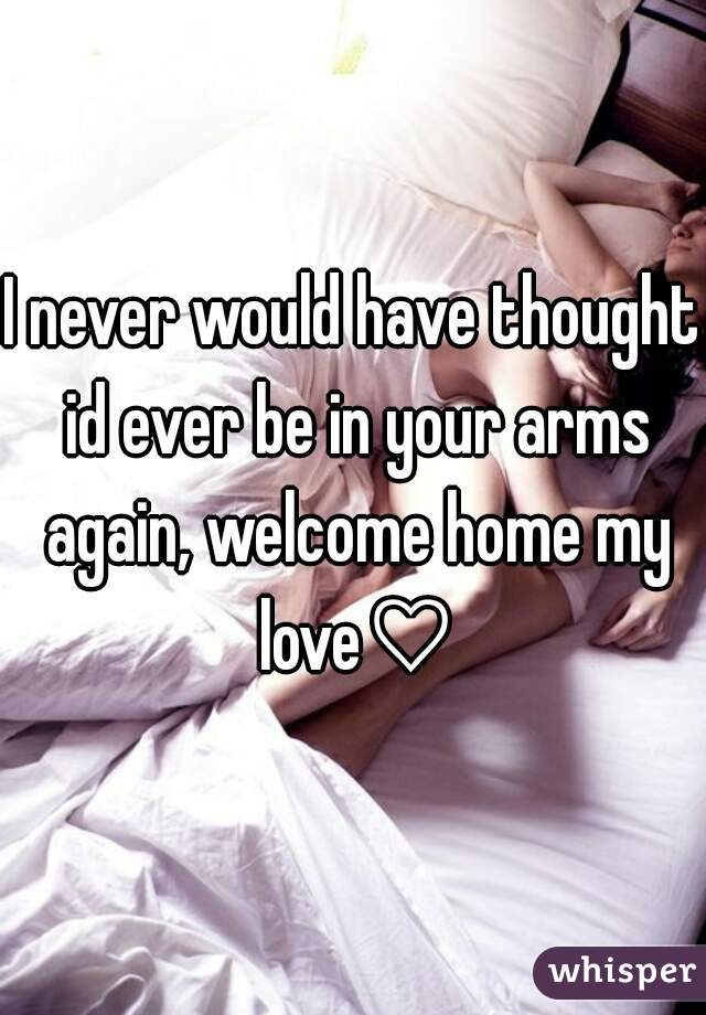 I never would have thought id ever be in your arms again, welcome home my love♡
