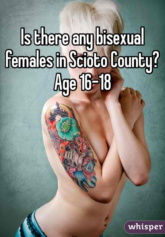 Is there any bisexual females in Scioto County? Age 16-18
