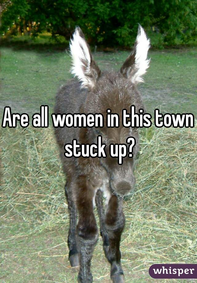 Are all women in this town stuck up?