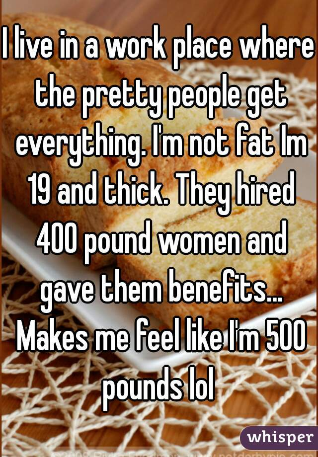 I live in a work place where the pretty people get everything. I'm not fat Im 19 and thick. They hired 400 pound women and gave them benefits... Makes me feel like I'm 500 pounds lol