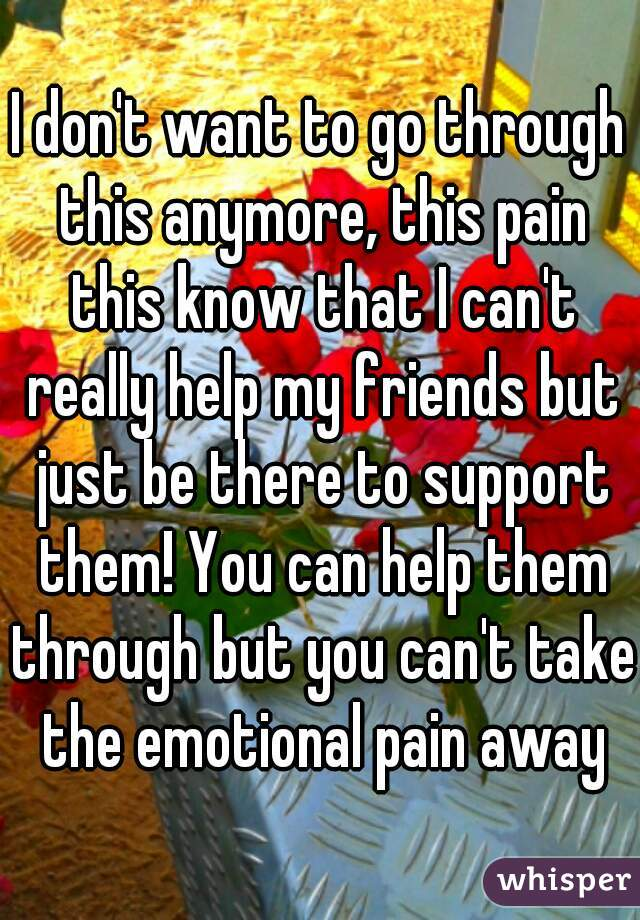 I don't want to go through this anymore, this pain this know that I can't really help my friends but just be there to support them! You can help them through but you can't take the emotional pain away