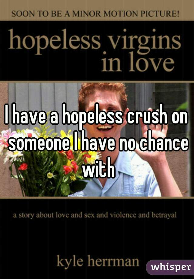I have a hopeless crush on someone I have no chance with