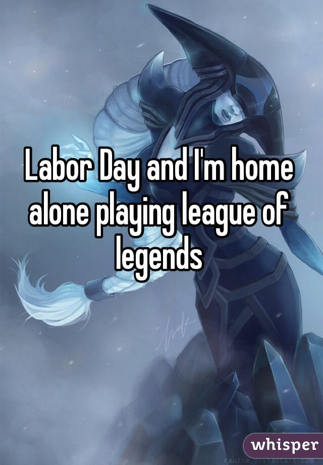 Labor Day and I'm home alone playing league of legends