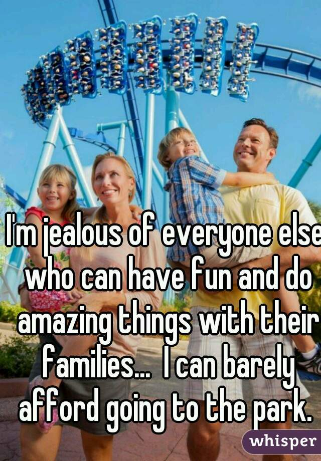 I'm jealous of everyone else who can have fun and do amazing things with their families...  I can barely afford going to the park.