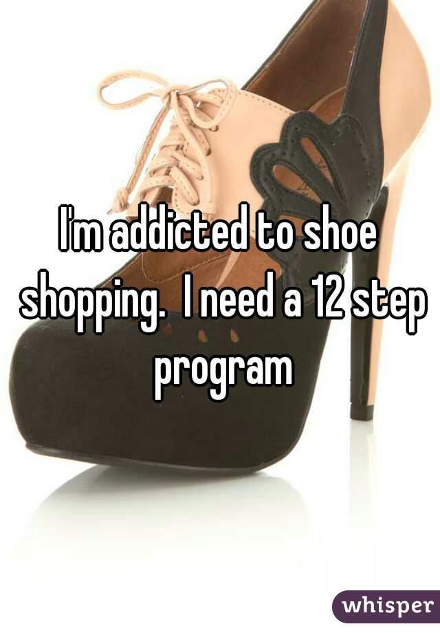 I'm addicted to shoe shopping.  I need a 12 step program