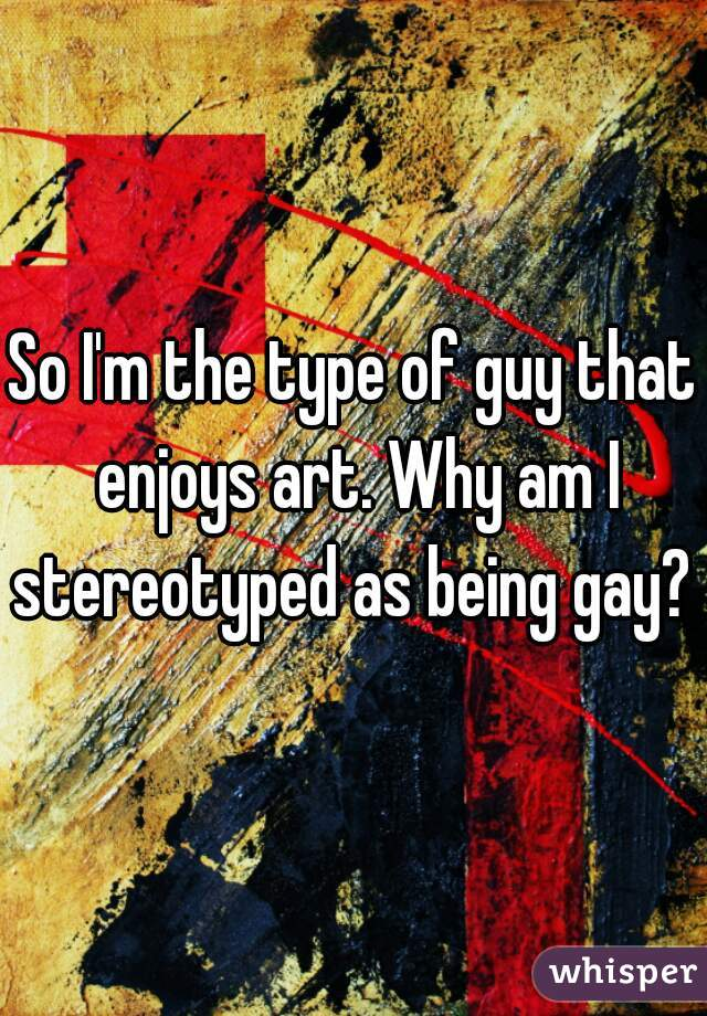 So I'm the type of guy that enjoys art. Why am I stereotyped as being gay?