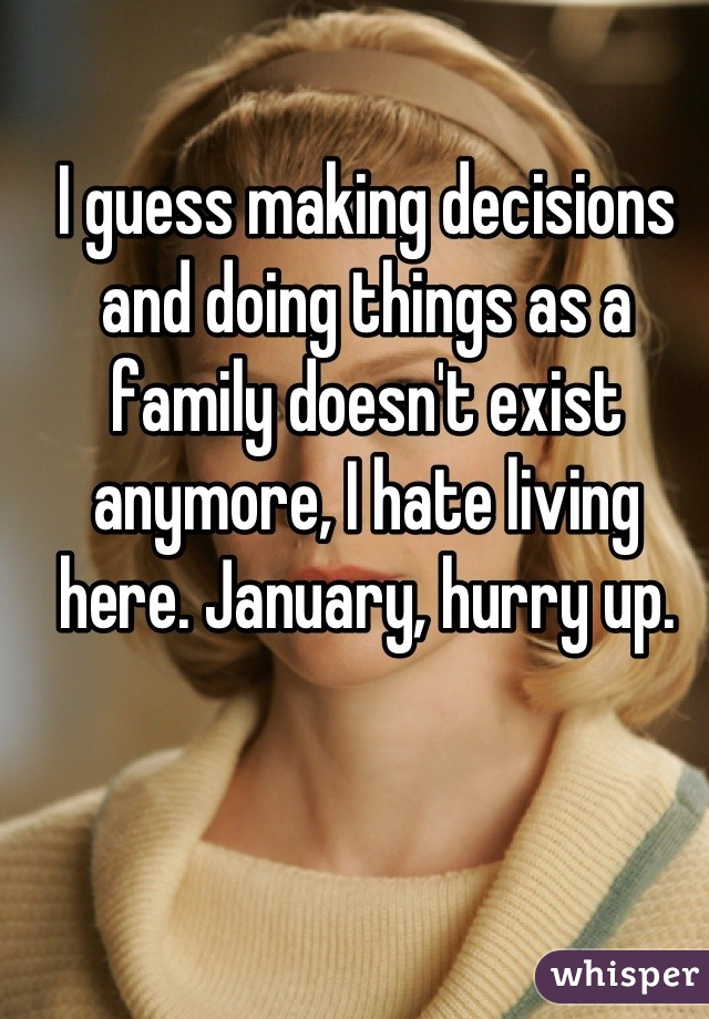 I guess making decisions and doing things as a family doesn't exist anymore, I hate living here. January, hurry up.