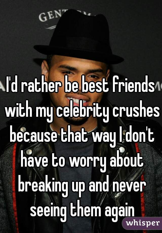 I'd rather be best friends with my celebrity crushes because that way I don't have to worry about breaking up and never seeing them again