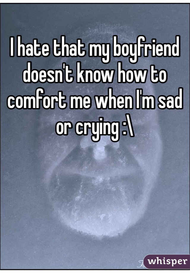 I hate that my boyfriend doesn't know how to comfort me when I'm sad or crying :\