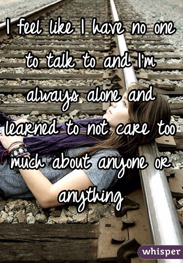 I feel like I have no one to talk to and I'm always alone and learned to not care too much about anyone or anything