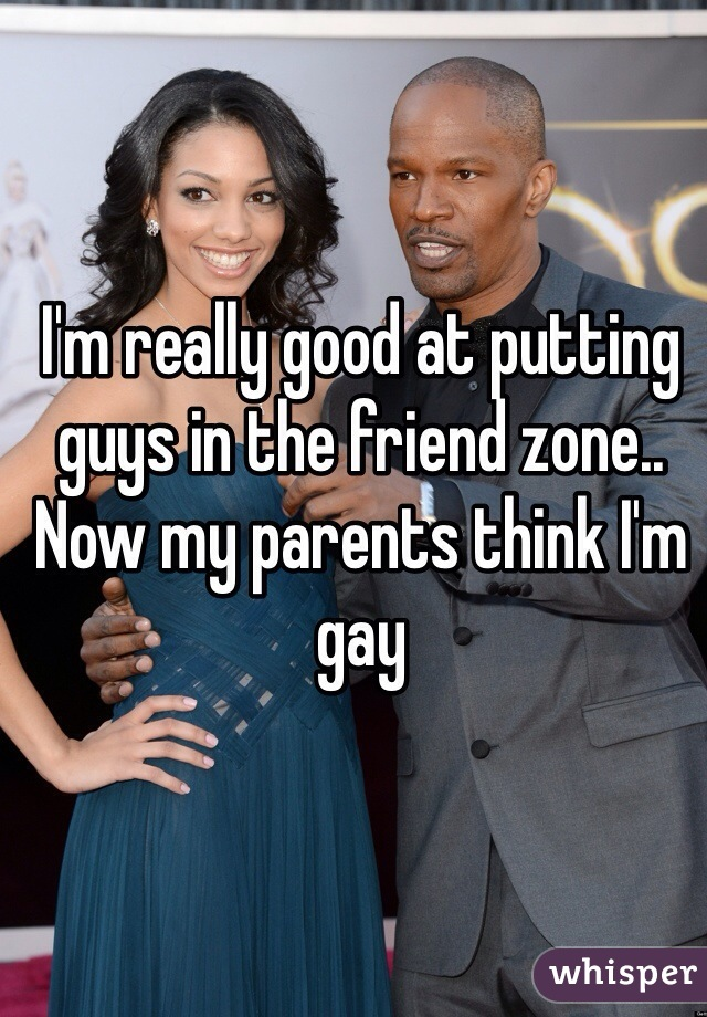I'm really good at putting guys in the friend zone..  Now my parents think I'm gay