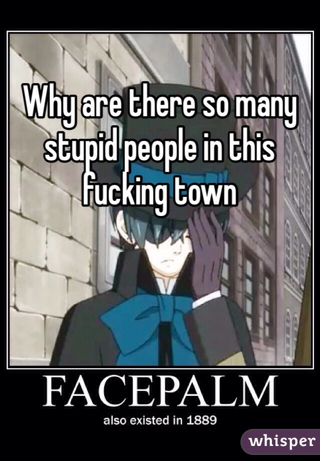 Why are there so many stupid people in this fucking town