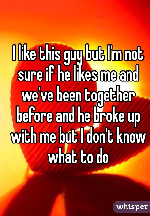 I like this guy but I'm not sure if he likes me and we've been together before and he broke up with me but I don't know what to do