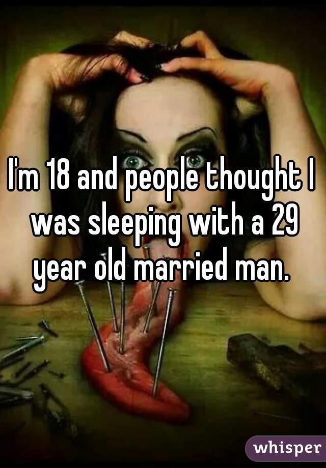I'm 18 and people thought I was sleeping with a 29 year old married man.