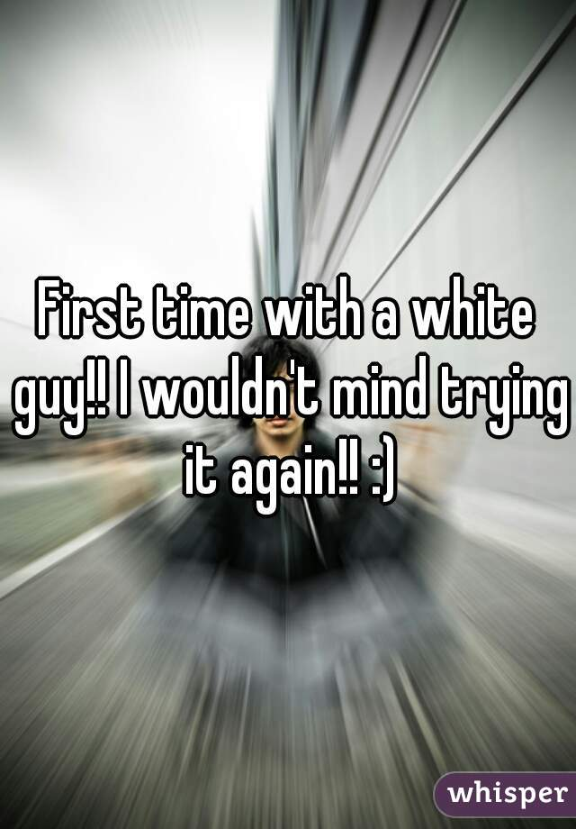First time with a white guy!! I wouldn't mind trying it again!! :)