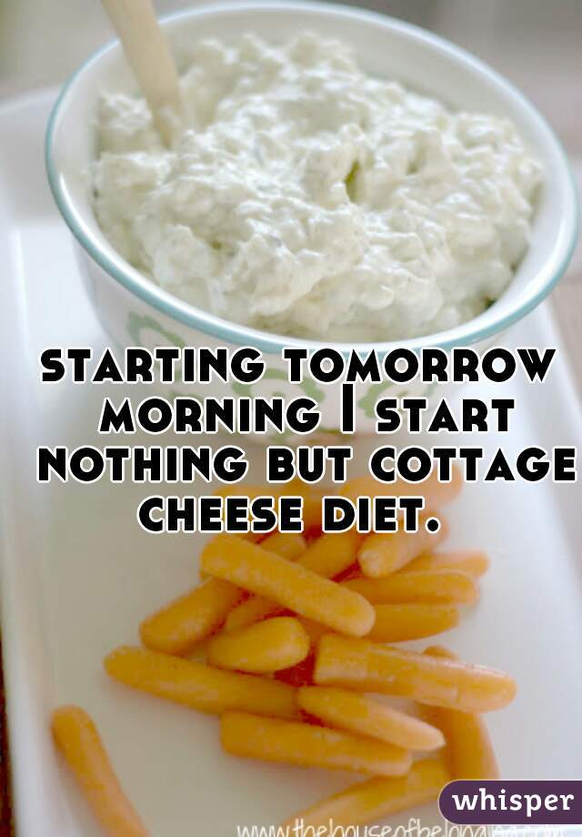 starting tomorrow morning I start nothing but cottage cheese diet.