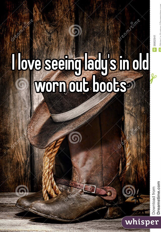 I love seeing lady's in old worn out boots