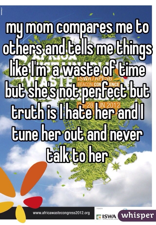my mom compares me to others and tells me things like I'm  a waste of time but she's not perfect but truth is I hate her and I tune her out and never talk to her