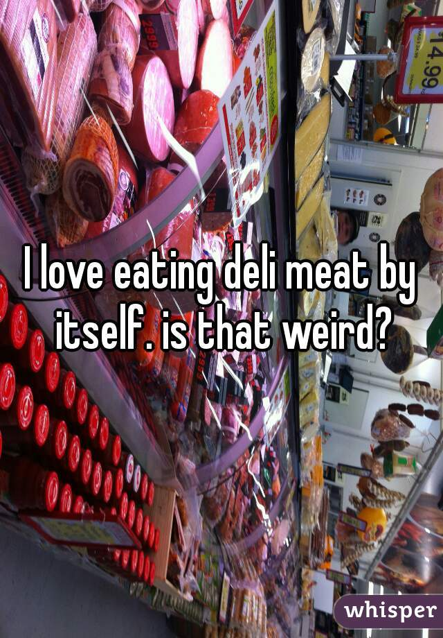 I love eating deli meat by itself. is that weird?