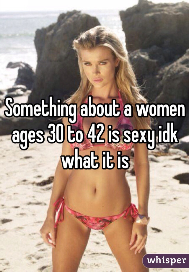 Something about a women ages 30 to 42 is sexy idk what it is