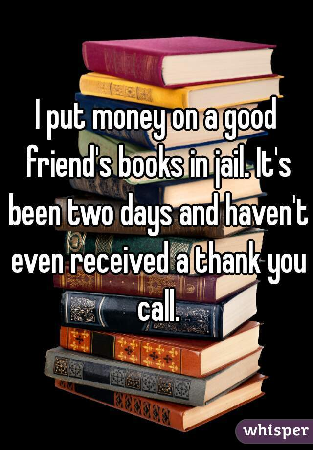 I put money on a good friend's books in jail. It's been two days and haven't even received a thank you call.