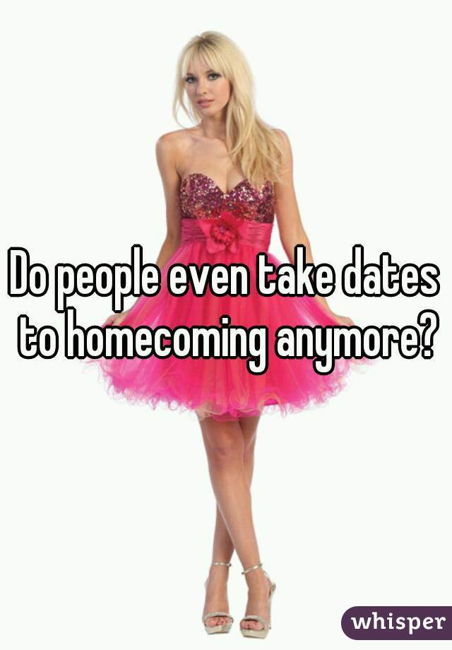Do people even take dates to homecoming anymore?