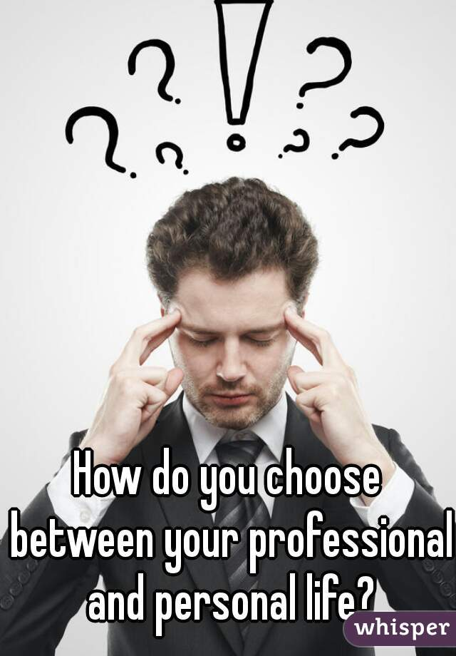How do you choose between your professional and personal life?