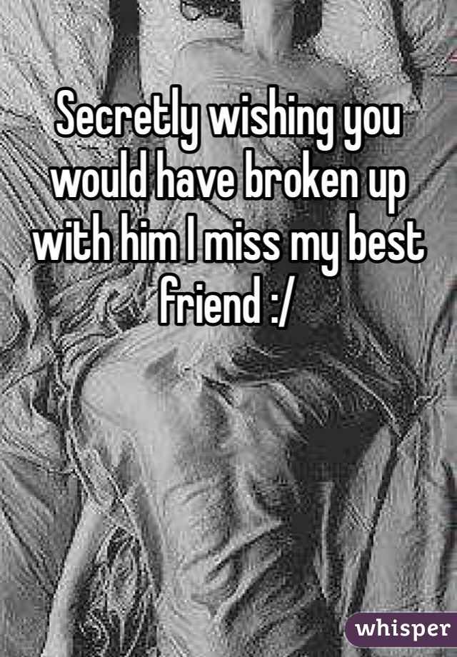 Secretly wishing you would have broken up with him I miss my best friend :/