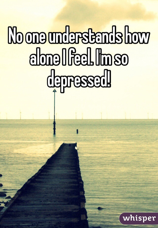No one understands how alone I feel. I'm so depressed!