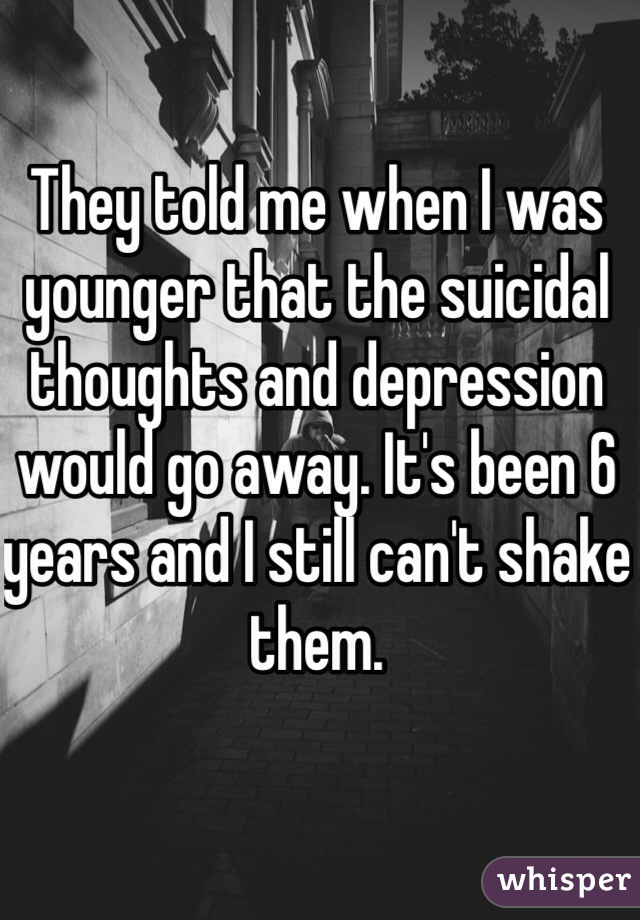 They told me when I was younger that the suicidal thoughts and depression would go away. It's been 6 years and I still can't shake them.
