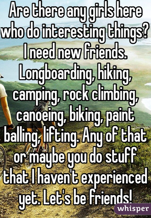 Are there any girls here who do interesting things? I need new friends. Longboarding, hiking, camping, rock climbing, canoeing, biking, paint balling, lifting. Any of that or maybe you do stuff that I haven't experienced yet. Let's be friends!