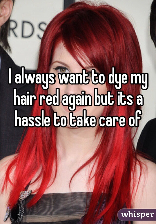 I always want to dye my hair red again but its a hassle to take care of