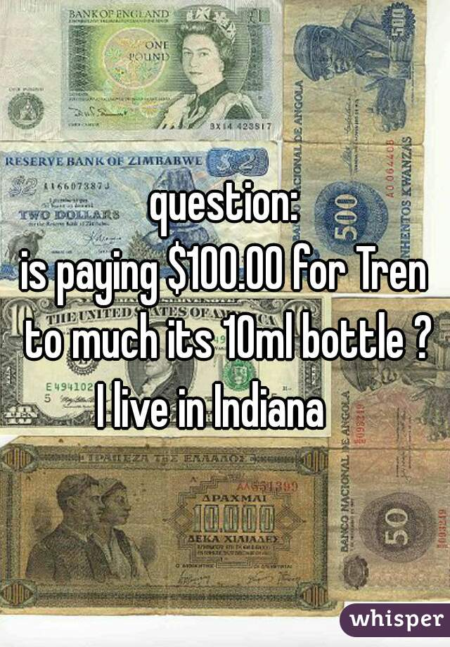 question: is paying $100.00 for Tren to much its 10ml bottle ?  I live in Indiana