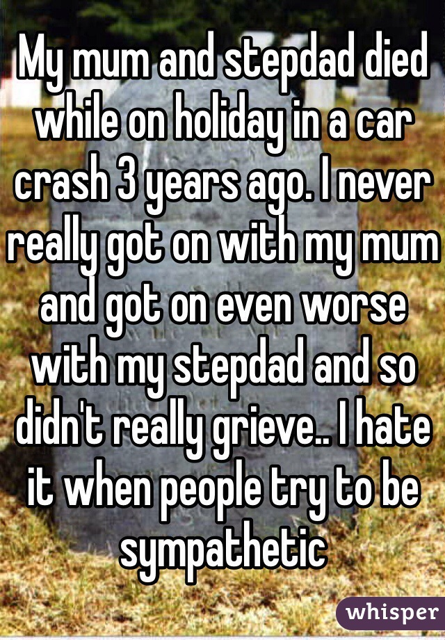 My mum and stepdad died while on holiday in a car crash 3 years ago. I never really got on with my mum and got on even worse with my stepdad and so didn't really grieve.. I hate it when people try to be sympathetic