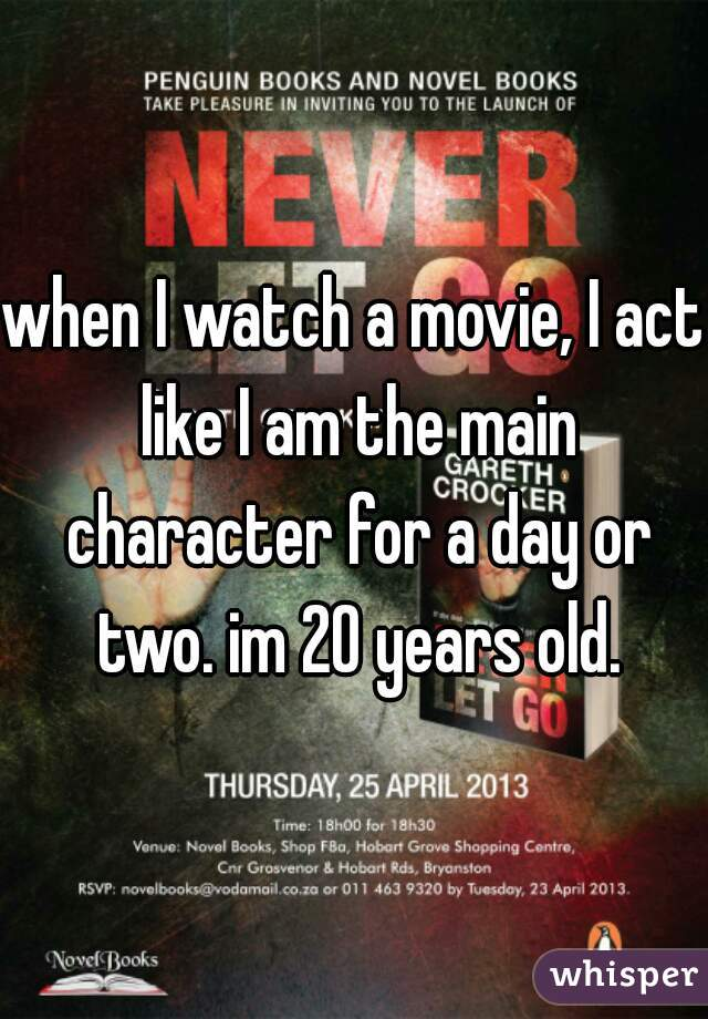 when I watch a movie, I act like I am the main character for a day or two. im 20 years old.