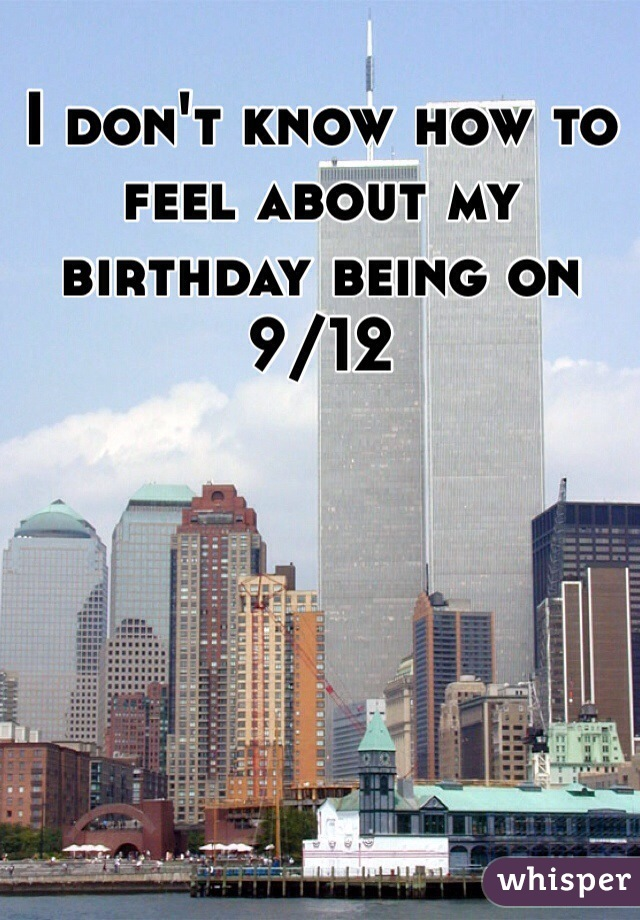 I don't know how to feel about my birthday being on 9/12