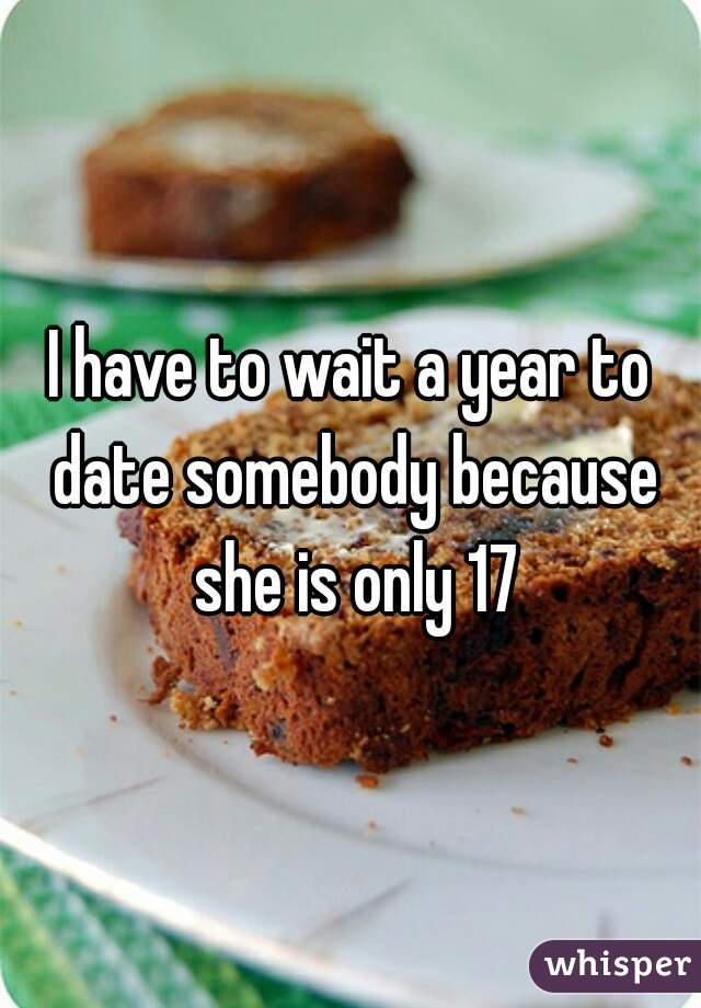 I have to wait a year to date somebody because she is only 17