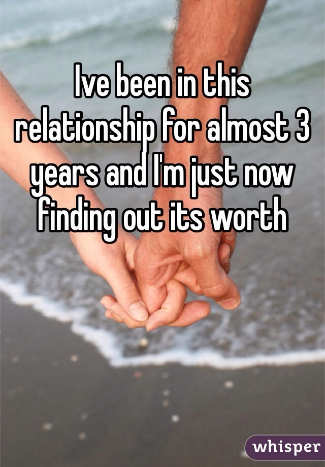 Ive been in this relationship for almost 3 years and I'm just now finding out its worth