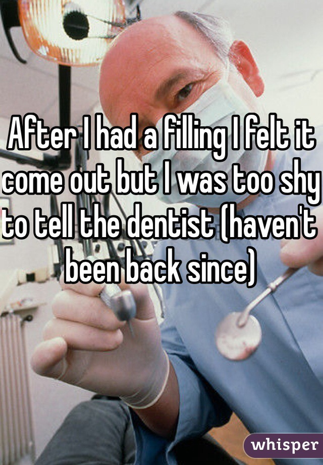 After I had a filling I felt it come out but I was too shy to tell the dentist (haven't been back since)