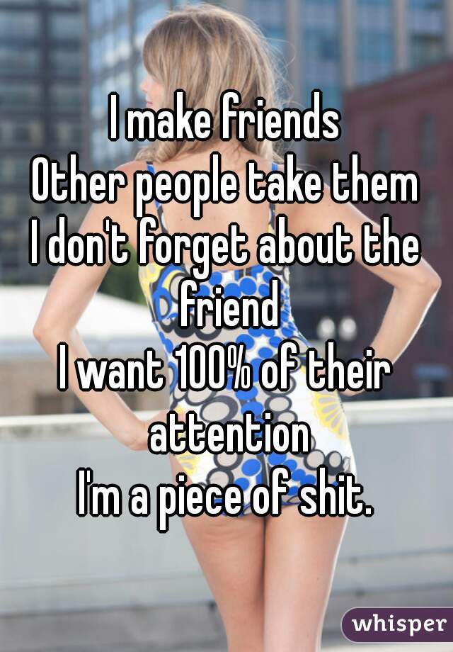 I make friends Other people take them I don't forget about the friend I want 100% of their attention I'm a piece of shit.