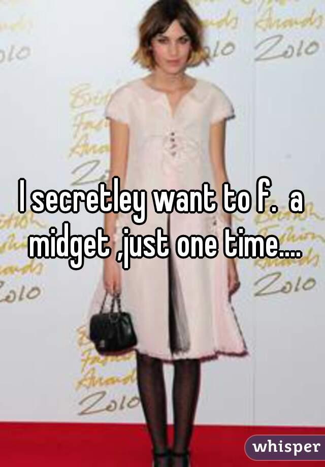 I secretley want to f.  a midget ,just one time....