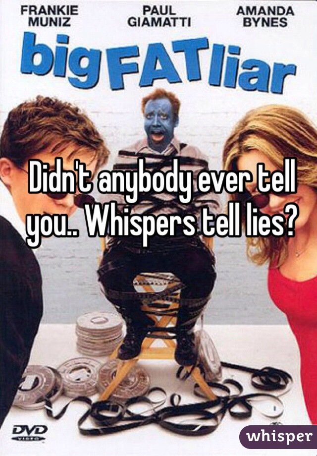 Didn't anybody ever tell you.. Whispers tell lies?