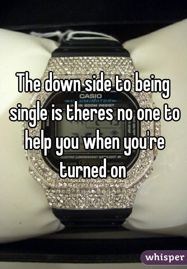 The down side to being single is theres no one to help you when you're turned on